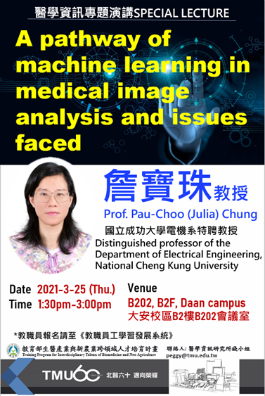 Special Lecture  Time: 2021-3-25 (Thursday)1:30pm-3:00pm  Venue: B202, B2F, Daan campus     Speaker: Prof. Pau-Choo (Julia) Chung  Distinguished professor of the Department of Electrical Engineering, National Cheng Kung University  Personal website: https://www.ee.ncku.edu.tw/teacher/index2.php?teacher_id=78  Topic: A pathway of machine learning in medical image analysis and issues faced.  Language: English